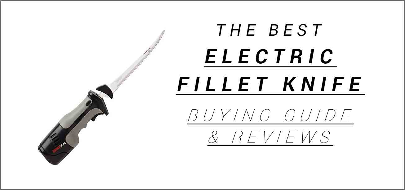 The Best Electric Fillet Knife Buying Guide and Reviews